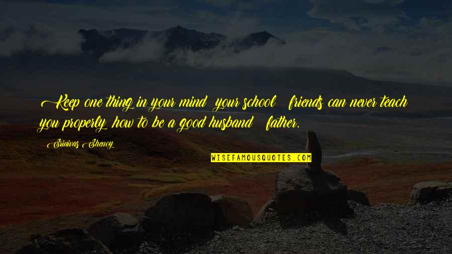 How Friends Are Family Quotes By Srinivas Shenoy: Keep one thing in your mind; your school