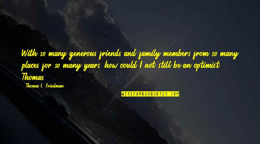 How Friends Are Family Quotes By Thomas L. Friedman: With so many generous friends and family members