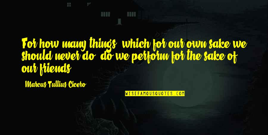 How Friends Should Be Quotes By Marcus Tullius Cicero: For how many things, which for our own