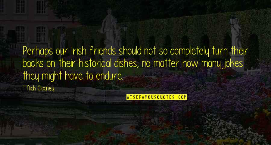 How Friends Should Be Quotes By Nick Clooney: Perhaps our Irish friends should not so completely
