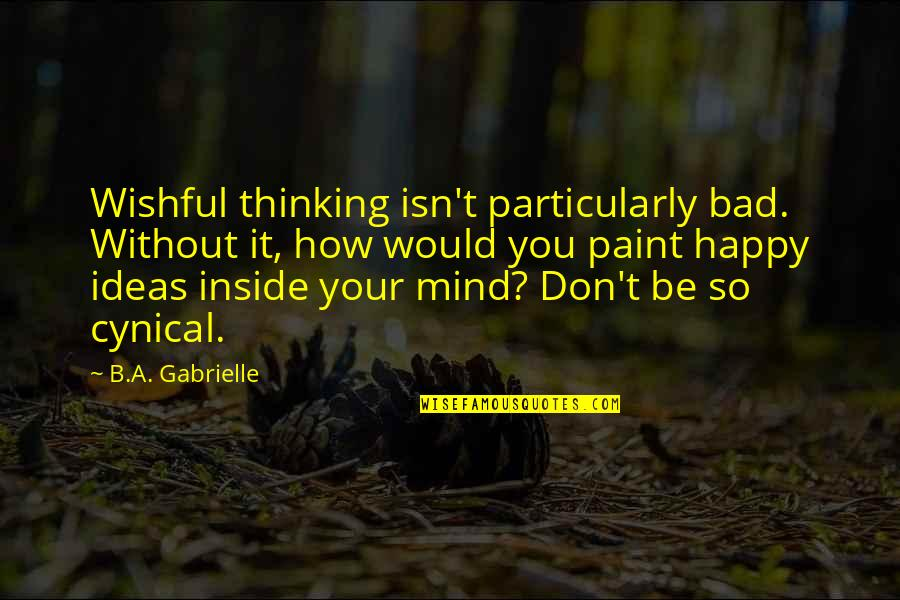 How Happy I Am Quotes By B.A. Gabrielle: Wishful thinking isn't particularly bad. Without it, how