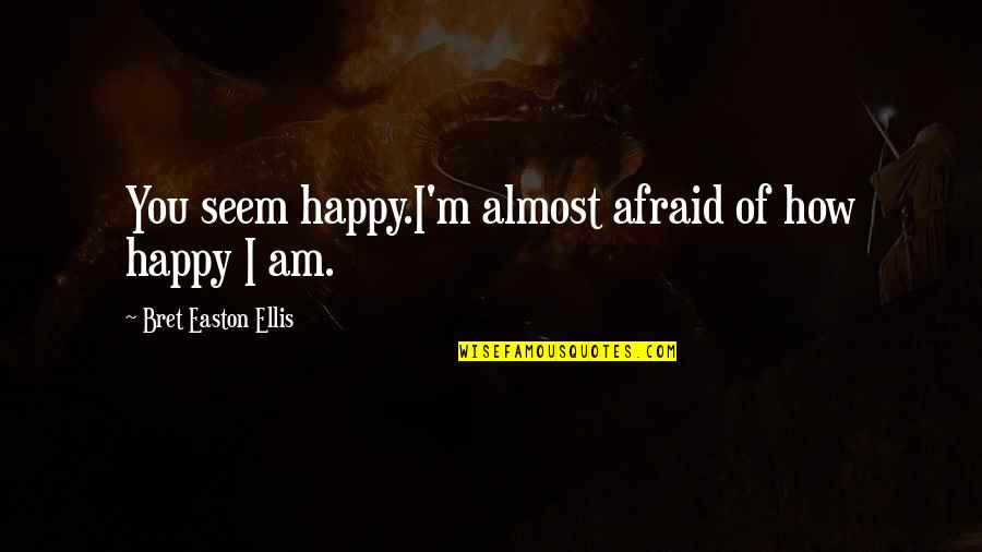 How Happy I Am Quotes By Bret Easton Ellis: You seem happy.I'm almost afraid of how happy