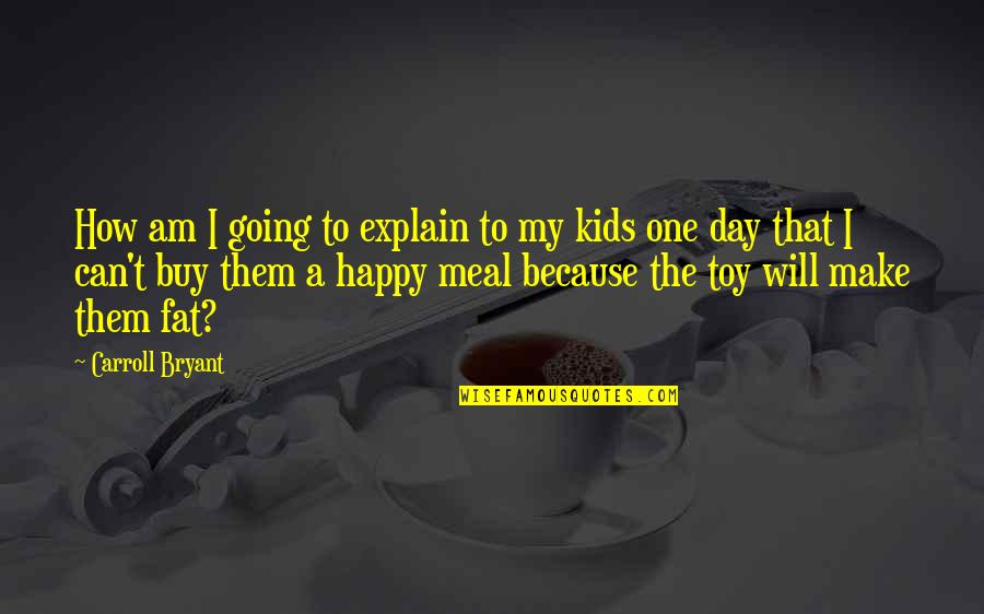 How Happy I Am Quotes By Carroll Bryant: How am I going to explain to my