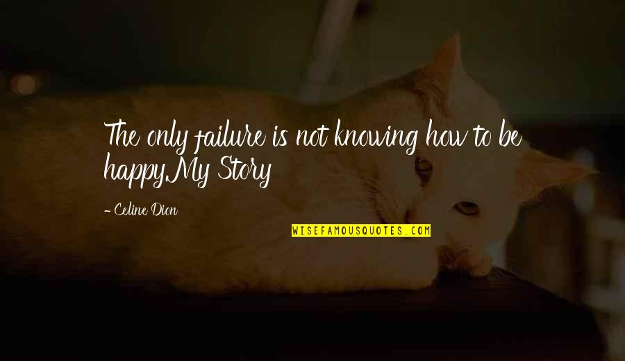 How Happy I Am Quotes By Celine Dion: The only failure is not knowing how to