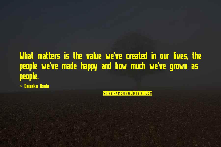 How Happy I Am Quotes By Daisaku Ikeda: What matters is the value we've created in
