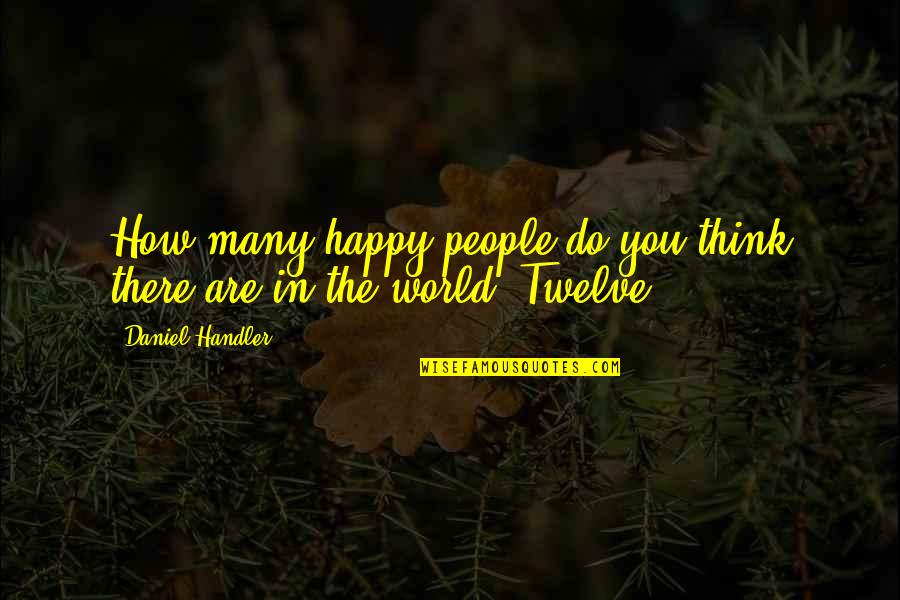 How Happy I Am Quotes By Daniel Handler: How many happy people do you think there