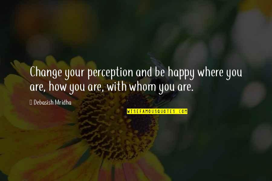 How Happy I Am Quotes By Debasish Mridha: Change your perception and be happy where you