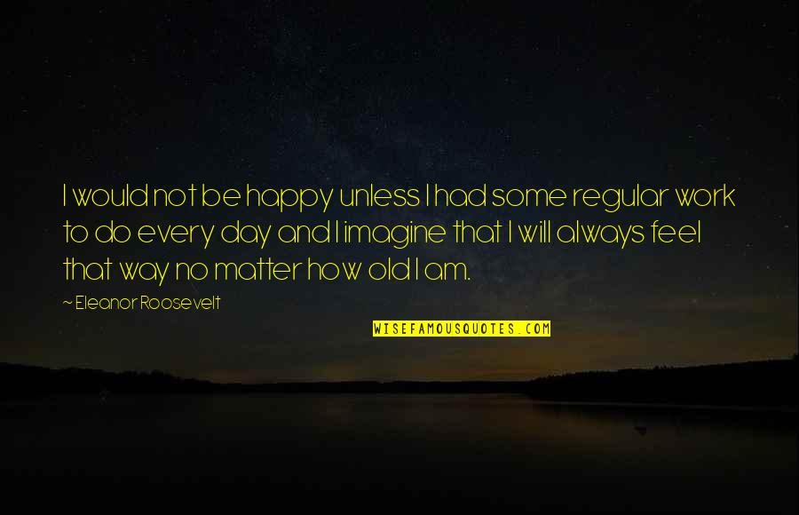 How Happy I Am Quotes By Eleanor Roosevelt: I would not be happy unless I had
