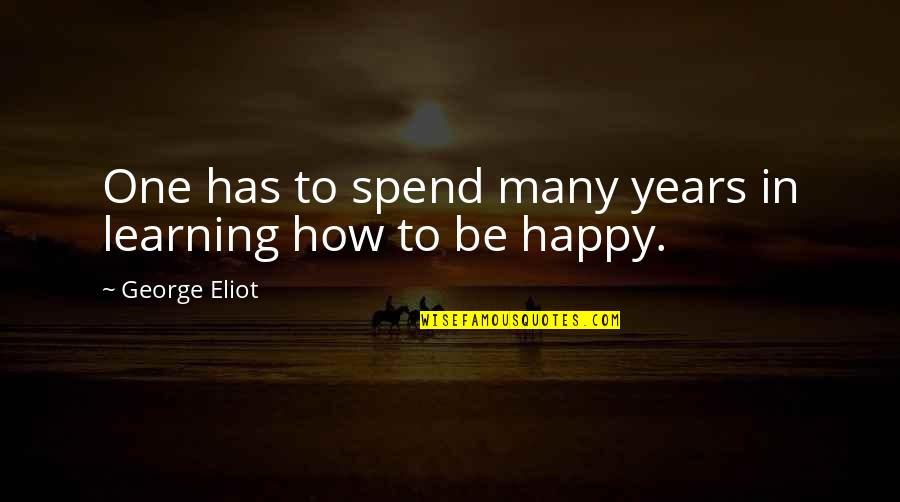 How Happy I Am Quotes By George Eliot: One has to spend many years in learning