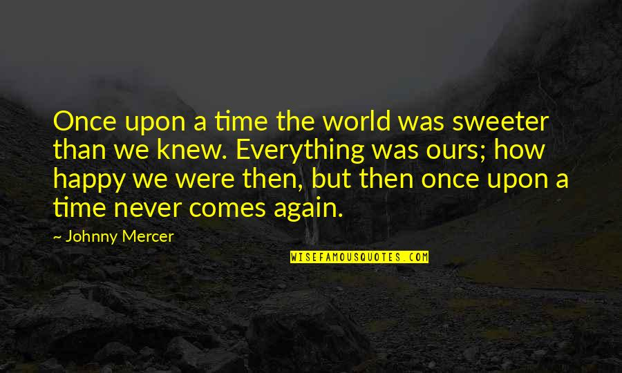 How Happy I Am Quotes By Johnny Mercer: Once upon a time the world was sweeter