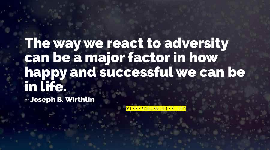 How Happy I Am Quotes By Joseph B. Wirthlin: The way we react to adversity can be