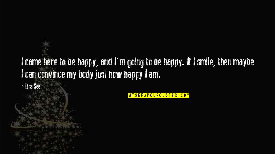 How Happy I Am Quotes By Lisa See: I came here to be happy, and I'm