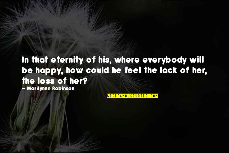 How Happy I Am Quotes By Marilynne Robinson: In that eternity of his, where everybody will