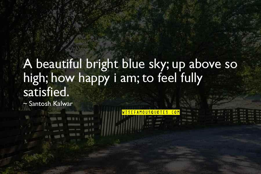 How Happy I Am Quotes By Santosh Kalwar: A beautiful bright blue sky; up above so