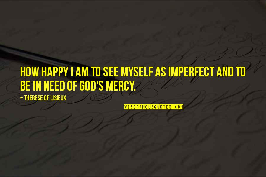 How Happy I Am Quotes By Therese Of Lisieux: How happy I am to see myself as