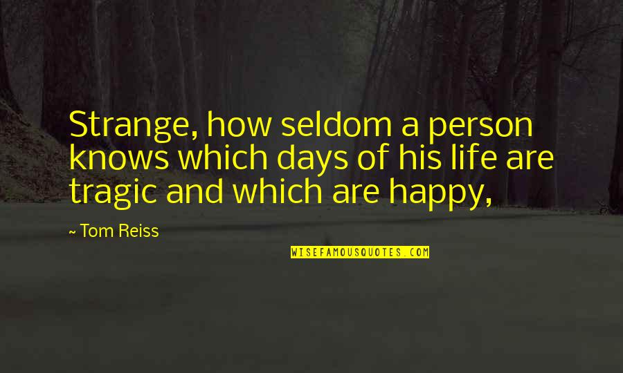 How Happy I Am Quotes By Tom Reiss: Strange, how seldom a person knows which days