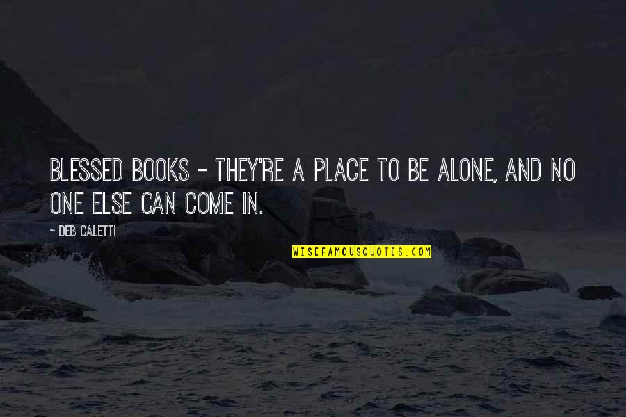 How I Feel Today Quotes By Deb Caletti: Blessed books - they're a place to be