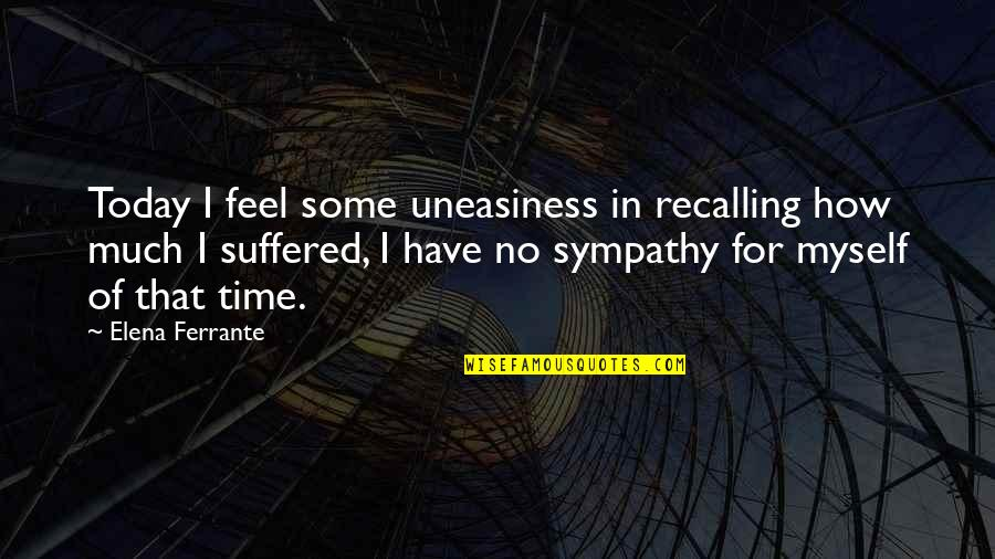 How I Feel Today Quotes By Elena Ferrante: Today I feel some uneasiness in recalling how