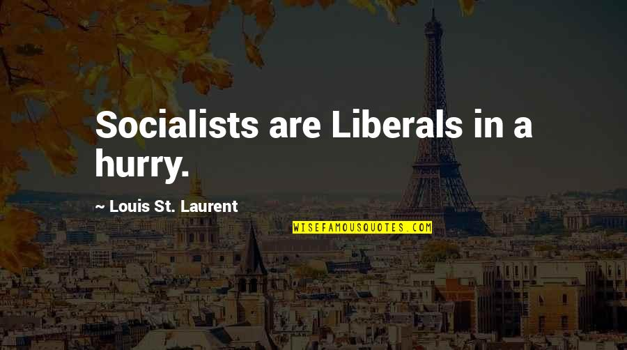 How I Feel Today Quotes By Louis St. Laurent: Socialists are Liberals in a hurry.