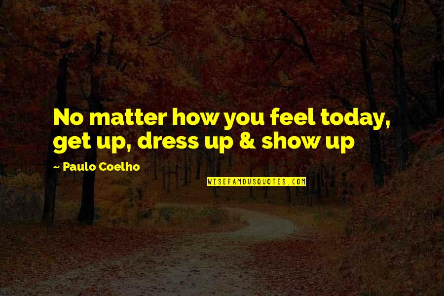 How I Feel Today Quotes By Paulo Coelho: No matter how you feel today, get up,