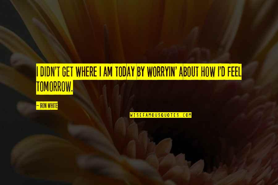 How I Feel Today Quotes By Ron White: I didn't get where I am today by