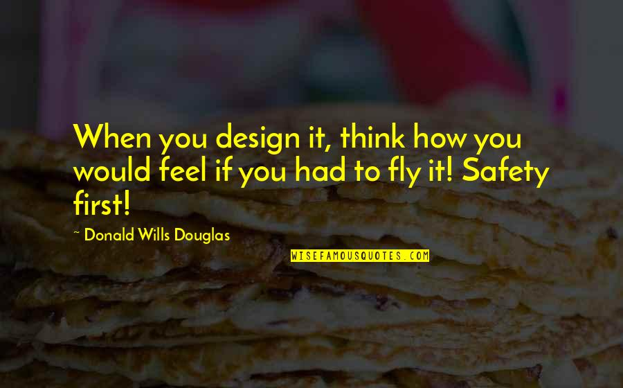 How I Feel When I'm With You Quotes By Donald Wills Douglas: When you design it, think how you would