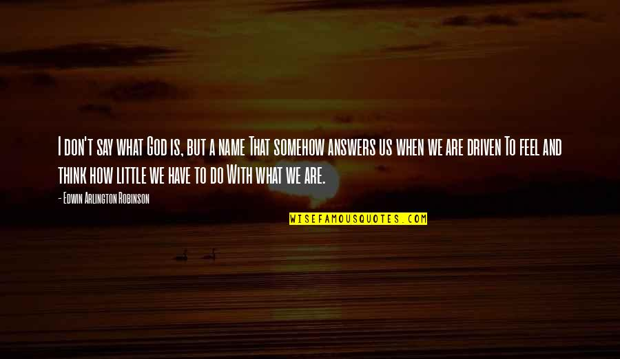 How I Feel When I'm With You Quotes By Edwin Arlington Robinson: I don't say what God is, but a