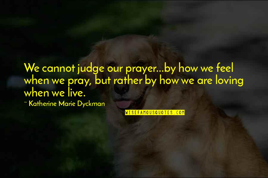 How I Feel When I'm With You Quotes By Katherine Marie Dyckman: We cannot judge our prayer...by how we feel