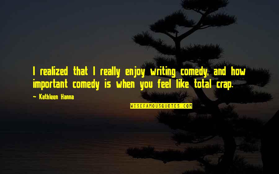 How I Feel When I'm With You Quotes By Kathleen Hanna: I realized that I really enjoy writing comedy,