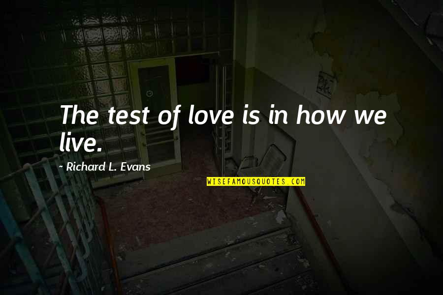 How I Live Now Love Quotes By Richard L. Evans: The test of love is in how we