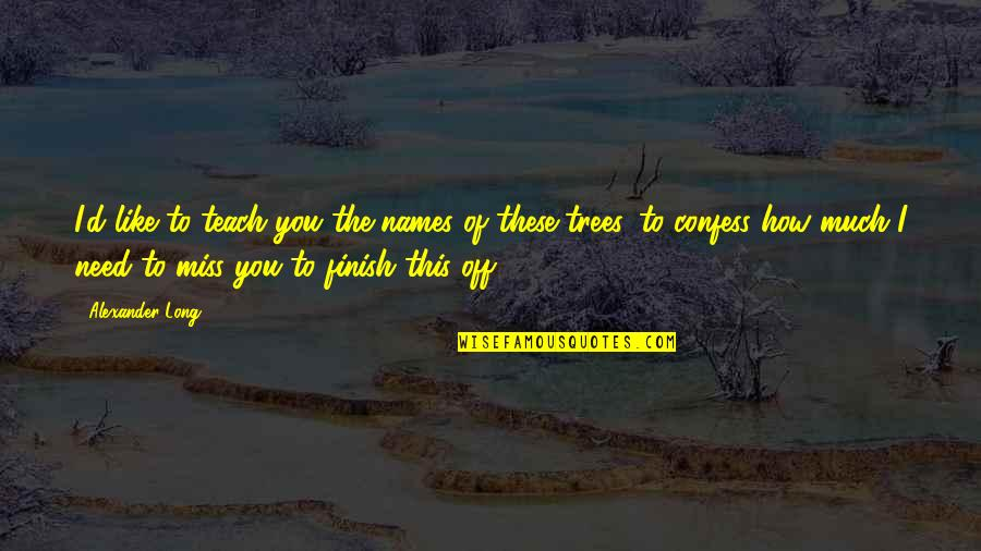 How I Need You Quotes By Alexander Long: I'd like to teach you the names of
