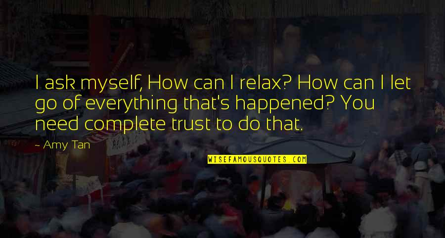 How I Need You Quotes By Amy Tan: I ask myself, How can I relax? How