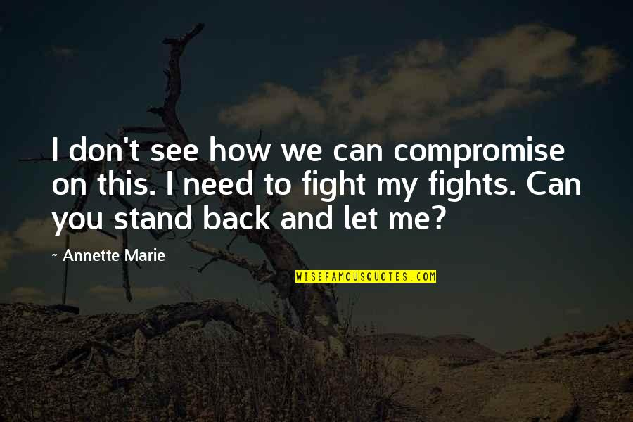 How I Need You Quotes By Annette Marie: I don't see how we can compromise on