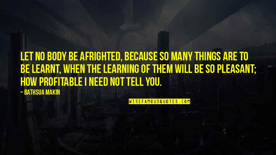 How I Need You Quotes By Bathsua Makin: Let no Body be afrighted, because so many