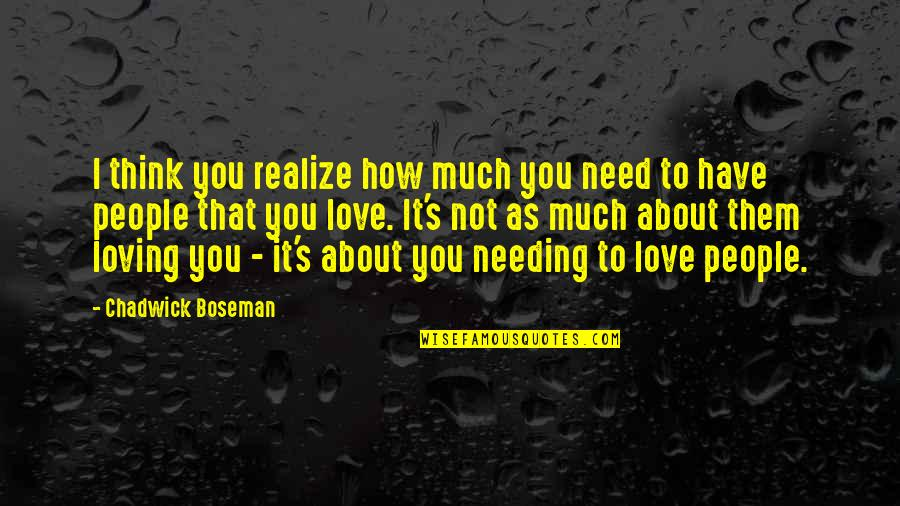 How I Need You Quotes By Chadwick Boseman: I think you realize how much you need