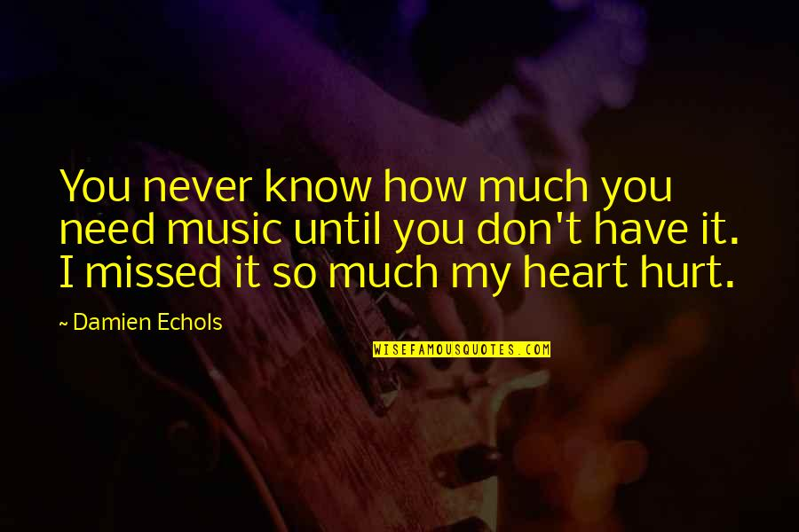 How I Need You Quotes By Damien Echols: You never know how much you need music