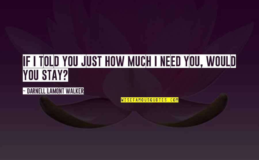 How I Need You Quotes By Darnell Lamont Walker: If I told you just how much I