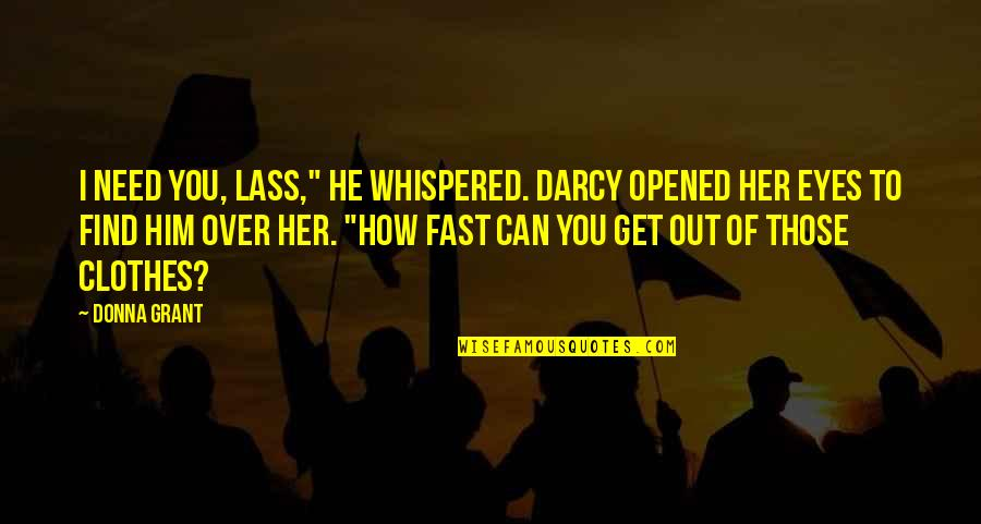 """How I Need You Quotes By Donna Grant: I need you, lass,"""" he whispered. Darcy opened"""