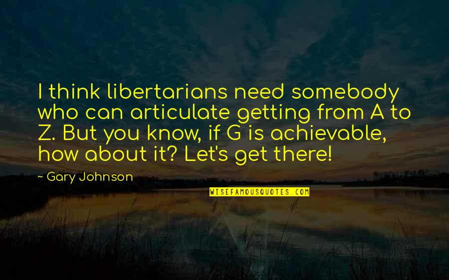 How I Need You Quotes By Gary Johnson: I think libertarians need somebody who can articulate