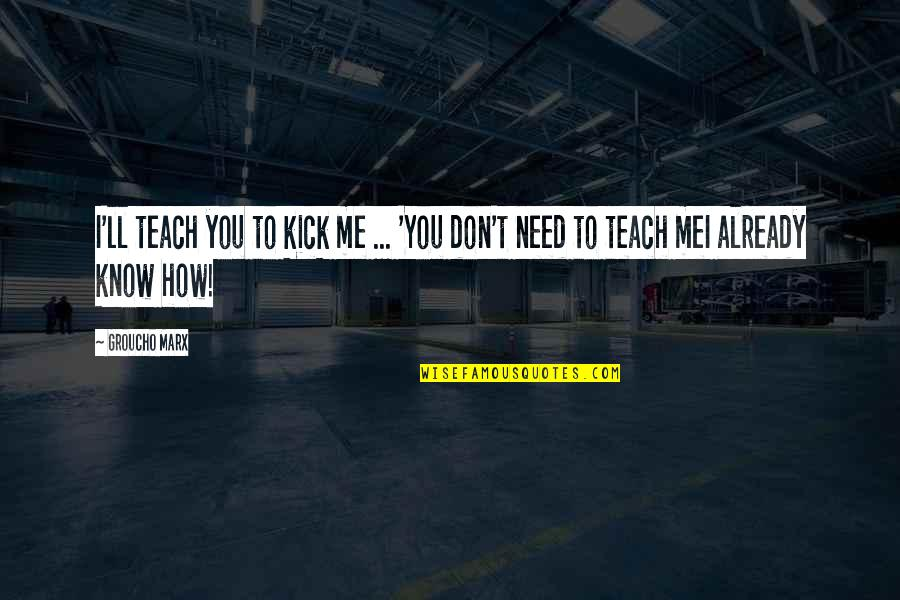 How I Need You Quotes By Groucho Marx: I'll teach you to kick me ... 'You