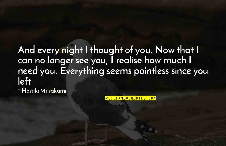 How I Need You Quotes By Haruki Murakami: And every night I thought of you. Now