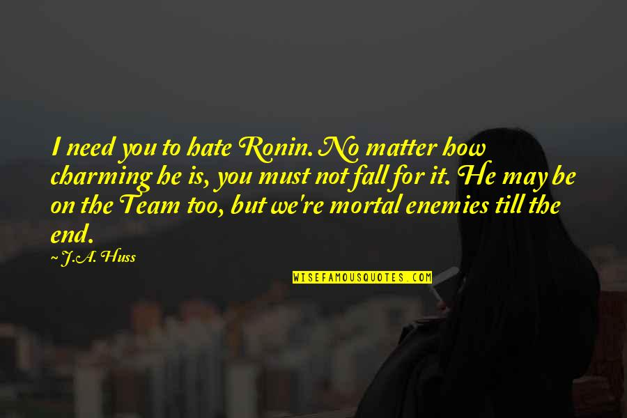 How I Need You Quotes By J.A. Huss: I need you to hate Ronin. No matter