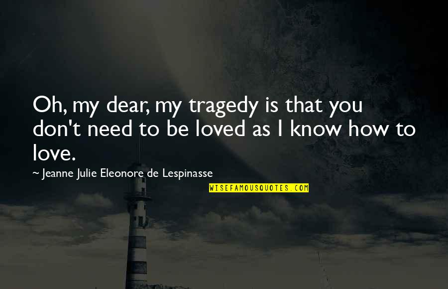 How I Need You Quotes By Jeanne Julie Eleonore De Lespinasse: Oh, my dear, my tragedy is that you