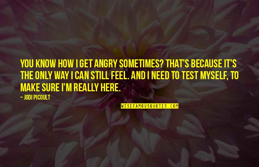 How I Need You Quotes By Jodi Picoult: You know how I get angry sometimes? That's
