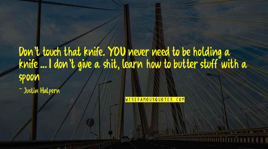 How I Need You Quotes By Justin Halpern: Don't touch that knife. YOU never need to