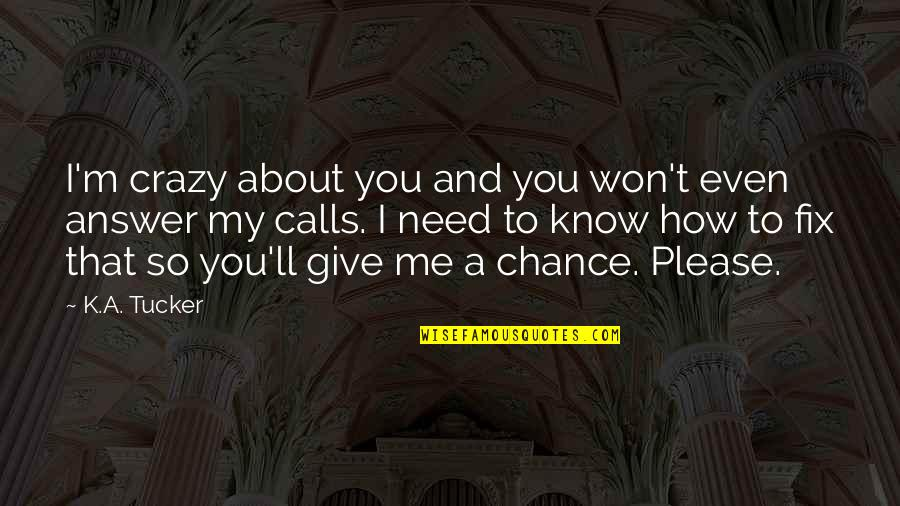 How I Need You Quotes By K.A. Tucker: I'm crazy about you and you won't even