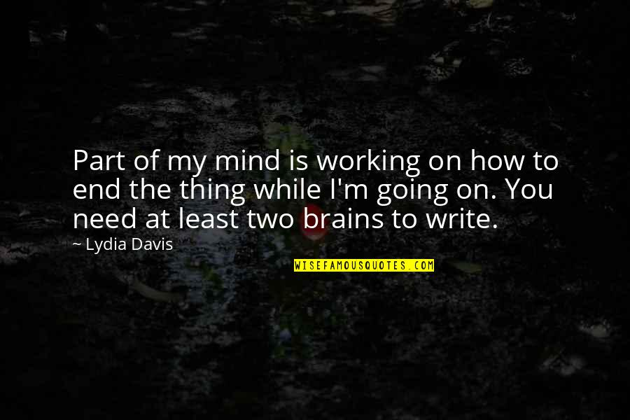 How I Need You Quotes By Lydia Davis: Part of my mind is working on how