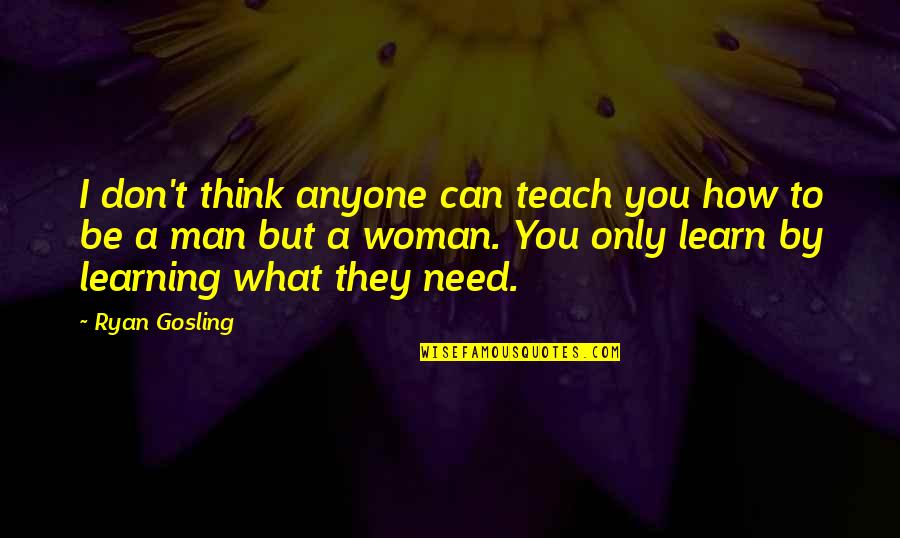 How I Need You Quotes By Ryan Gosling: I don't think anyone can teach you how
