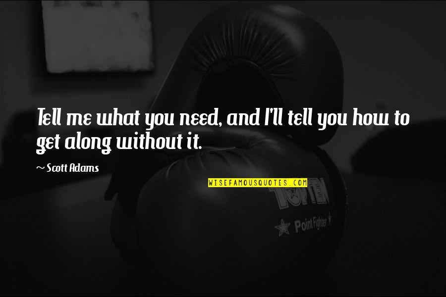 How I Need You Quotes By Scott Adams: Tell me what you need, and I'll tell