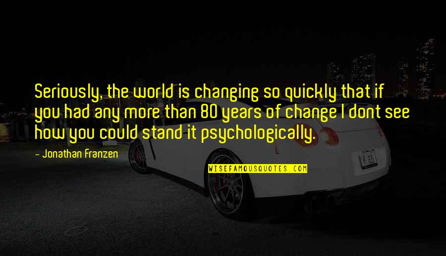 How I See The World Quotes By Jonathan Franzen: Seriously, the world is changing so quickly that